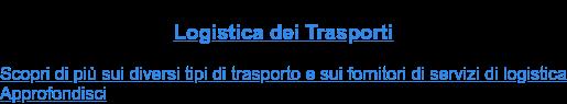 Logistica dei Trasporti  Scopri di più sui diversi tipi di trasporto e sui fornitori di servizi di  logistica Approfondisci