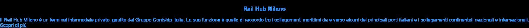 Rail Hub Milano  Il Rail Hub Milano è un terminal intermodale privato, gestito dal Gruppo  Contship Italia. La sua funzione è quella di raccordo tra i collegamenti  marittimi da e verso alcuni dei principali porti italiani e i collegamenti  continentali nazionali e internazionali. Scopri di più