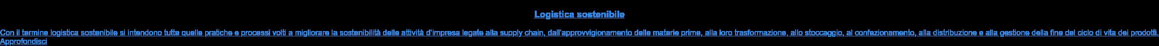 Logistica sostenibile  Con il termine logistica sostenibile si intendono tutte quelle pratiche e  processi volti a migliorare la sostenibilità delle attività d'impresa legate  alla supply chain, dall'approvvigionamento delle materie prime, alla loro  trasformazione, allo stoccaggio, al confezionamento, alla distribuzione e alla  gestione della fine del ciclo di vita dei prodotti. Approfondisci