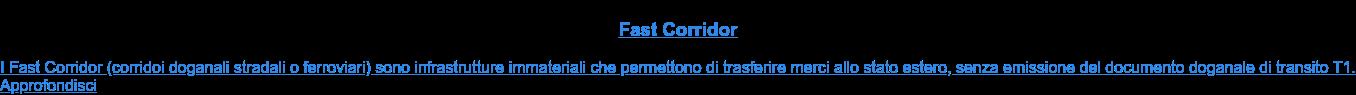 Fast Corridor  I Fast Corridor (corridoi doganali stradali o ferroviari) sono infrastrutture  immateriali che permettono di trasferire merci allo stato estero, senza  emissione del documento doganale di transito T1.Approfondisci