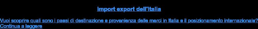 Import export dell'Italia  Vuoi scoprire quali sono i paesi di destinazione e provenienza delle merci in  Italia e il posizionamento internazionale?Continua a leggere