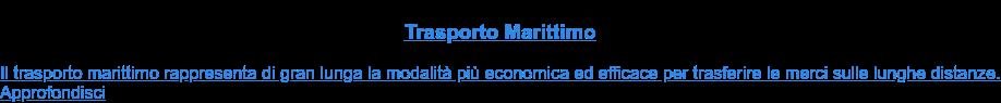 Trasporto Marittimo  Il trasporto marittimo rappresenta di gran lunga la modalità più economica ed  efficace per trasferire le merci sulle lunghe distanze.Approfondisci
