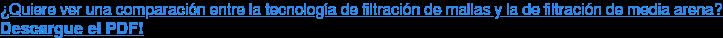 ¿Quiere ver una comparación entre la tecnología de filtración de mallas y la de  filtración de media arena? Descargue el PDF!