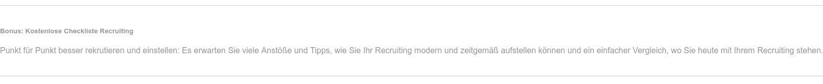 Bonus: Kostenlose Checkliste Recruiting  Punkt für Punkt besser rekrutieren und einstellen: Es erwarten Sie viele  Anstöße und Tipps, wie Sie Ihr Recruiting modern und zeitgemäß aufstellen  können und ein einfacher Vergleich, wo Sie heute mit Ihrem Recruiting stehen.
