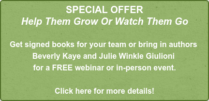 SPECIAL OFFER Help Them Grow Or Watch Them Go    Get signed books for your team or bring in authors  Beverly Kaye and Julie Winkle Giulioni  for a FREE webinar or in-person event.  Click here for more details!