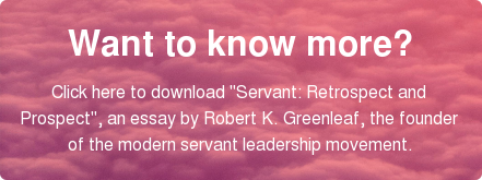 "Want to know more?  Click here to download ""Servant: Retrospect and  Prospect"", an essay by Robert K. Greenleaf, the founder  of the modern servant leadership movement."
