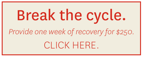 Break the cycle. Click here to provide one week of recovery for $250.