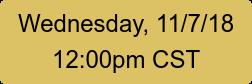 Wednesday, 11/7/18 12:00pm CST