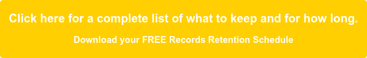 Click here for a complete list of what to keep and for how long.  Download your FREE Records Retention Schedule