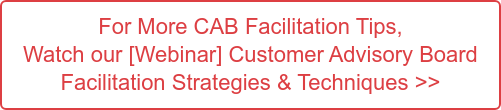 For More CAB Facilitation Tips,  Watch our [Webinar] Customer Advisory Board  Facilitation Strategies & Techniques >>