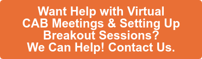 Want Help with Virtual  CAB Meetings & Setting Up  Breakout Sessions?  We Can Help. Contact Us.