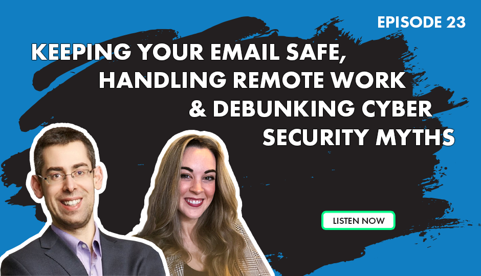 Episode 23 - Keeping Your Email Safe, Handling Remote Work & Debunking Cyber Security Myths