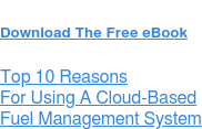 Download The Free eBook  Top 10 Reasons  For Using A Cloud-Based Fuel Management System