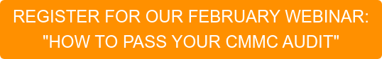 """REGISTER FOR OUR FEBRUARY WEBINAR: """"HOW TO PASS YOUR CMMC AUDIT"""""""