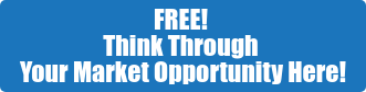 FREE!  Think Through  Your Market Opportunity Here!