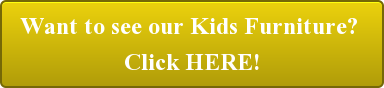 Want to see our Kids Furniture?  Click HERE!