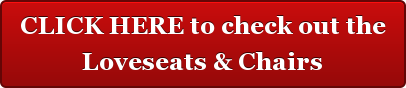 CLICK HERE to check out the Loveseats & Chairs