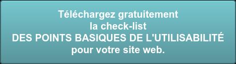 Téléchargez gratuitement  la check-list DES POINTS BASIQUES DE L'UTILISABILITÉ  pour votre site web.
