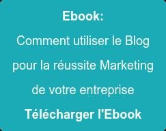 Ebook:  Comment utiliser le Blog  pour la réussite Marketing de votre entreprise Télécharger l'Ebook