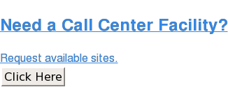 Need a Call CenterFacility?  Request available sites. Click Here