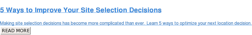5 Ways to Improve Your Site Selection Decisions  Making site selection decisions has become more complicated than ever. Learn 5  ways to optimize your next location decision. READ MORE