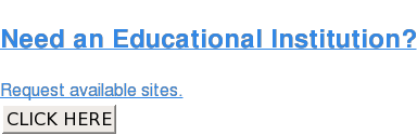 Need an Educational Institution?  Request available sites. CLICK HERE