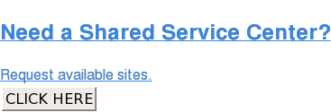 Need a Shared Service Center?  Request available sites. CLICK HERE