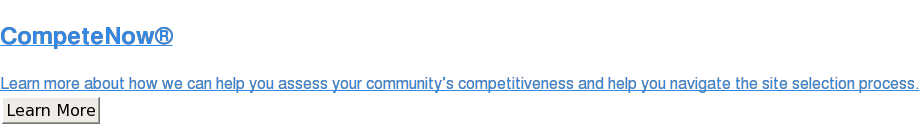 CompeteNow  Learn more about how we can help you assess your community's competitiveness  and help you navigate the site selection process. Learn More