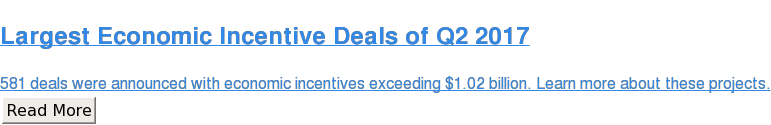Largest Economic Incentive Deals of Q2 2017  581 deals were announced with economic incentives exceeding $1.02 billion.  Learn more about these projects. Read More