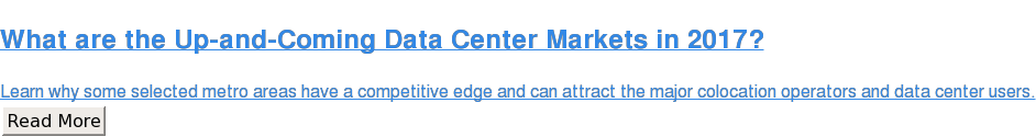 What are the Up-and-Coming Data Center Markets in 2017?  Learn why some selected metro areas have a competitive edge and can attract  the major colocation operators and data center users. Read More
