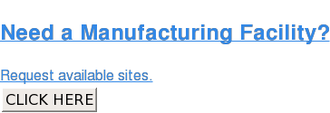Need a Manufacturing Facility?  Request available sites. CLICK HERE