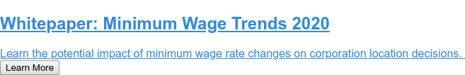 Whitepaper:Minimum Wage Trends 2020  Learn the potential impact of minimum wage rate changes on corporation  location decisions. Learn More