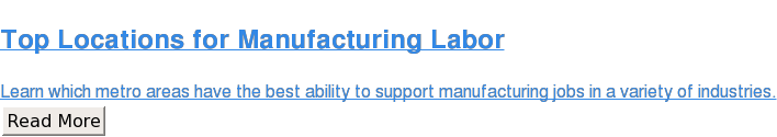Top Locations for Manufacturing Labor  Learn which metro areas have the best ability to support manufacturing jobs in  a variety of industries. Read More