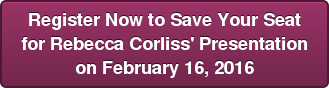 Register Now to Save Your Seat  for Rebecca Corliss' Presentation  on February 16, 2016