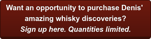 Want an opportunity to purchase Denis'  amazing whisky discoveries? Sign up here. Quantities limited.