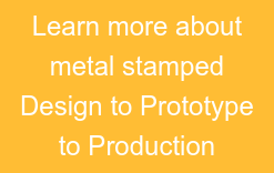 Learn more about metal stamped Design to Prototype to Production