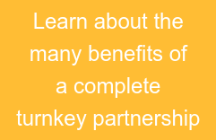 Learn about the many benefits of a complete turnkey partnership