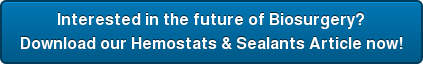 Interested in the future of Biosurgery? Download our Hemostats & Sealants Article now!
