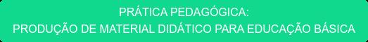 PRÁTICA PEDAGÓGICA:  PRODUÇÃO DE MATERIAL DIDÁTICO PARA EDUCAÇÃO BÁSICA