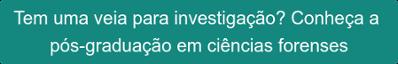 Tem uma veia para investigação? Conheça a  pós-graduação em ciências forenses