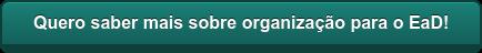 Quero saber mais sobre organização para o EaD!