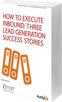 How To Execute Inbound: 3 Lead Gen Success Stories