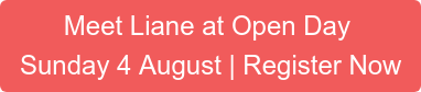 Meet Liane at Open Day Sunday 4 August | Register Now