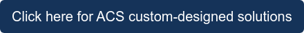Click here for ACS custom-designed solutions