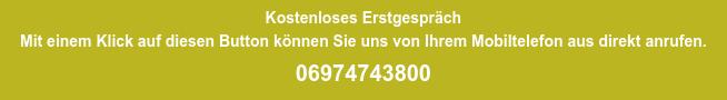 Kostenloses Erstgespräch Mit einem Klick auf diesen Button können Sie uns von Ihrem Mobiltelefon aus  direkt anrufen. 06974743800