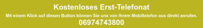 Kostenloses Erst-Telefonat Mit einem Klick auf diesen Button können Sie uns von Ihrem Mobiltelefon aus  direkt anrufen.   06974743800