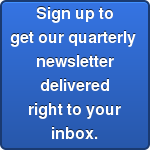 Sign up to get our quarterly  newsletter delivered right to your inbox.