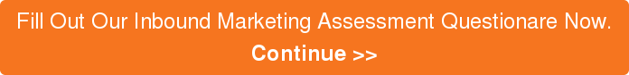 Fill Out Our Inbound Marketing Assessment Questionare Now. Continue >>