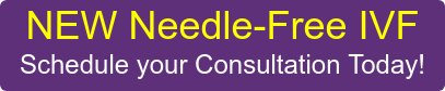 NEW Needle-Free IVF Schedule your Consultation Today!