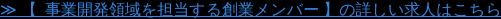 ≫ 【 事業開発領域を担当する創業メンバー】の詳しい求人はこちら